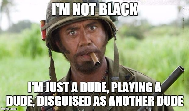 I'M NOT BLACK I'M JUST A DUDE, PLAYING A DUDE, DISGUISED AS ANOTHER DUDE | made w/ Imgflip meme maker