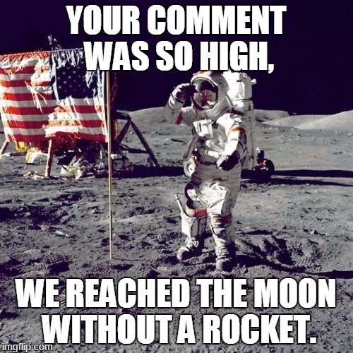 YOUR COMMENT WAS SO HIGH, WE REACHED THE MOON WITHOUT A ROCKET. | made w/ Imgflip meme maker