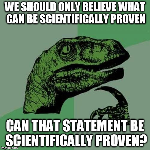 Scientism  | WE SHOULD ONLY BELIEVE WHAT CAN BE SCIENTIFICALLY PROVEN CAN THAT STATEMENT BE SCIENTIFICALLY PROVEN? | image tagged in memes,philosoraptor,science,philosophy | made w/ Imgflip meme maker