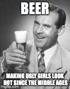 Guy Beer | BEER MAKING UGLY GIRLS LOOK HOT SINCE THE MIDDLE AGES | image tagged in guy beer | made w/ Imgflip meme maker