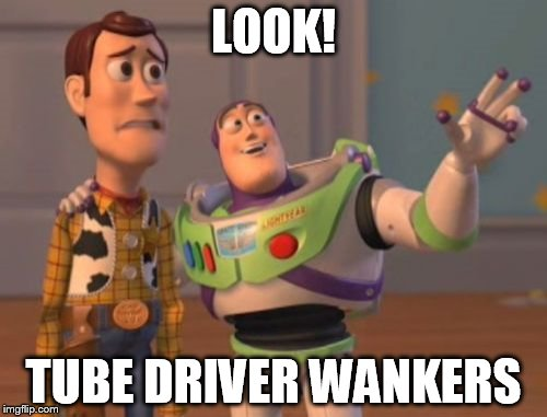Look tube driver wankers | LOOK! TUBE DRIVER WANKERS | image tagged in memes,tube drivers,look,underground,wankers,x x everywhere | made w/ Imgflip meme maker
