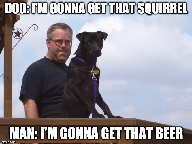 DOG: I'M GONNA GET THAT SQUIRREL MAN: I'M GONNA GET THAT BEER | image tagged in man and dog | made w/ Imgflip meme maker