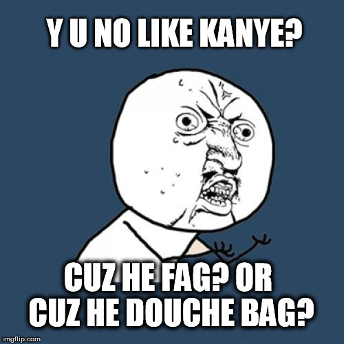 Y U No Meme | Y U NO LIKE KANYE? CUZ HE F*G? OR CUZ HE DOUCHE BAG? | image tagged in memes,y u no | made w/ Imgflip meme maker