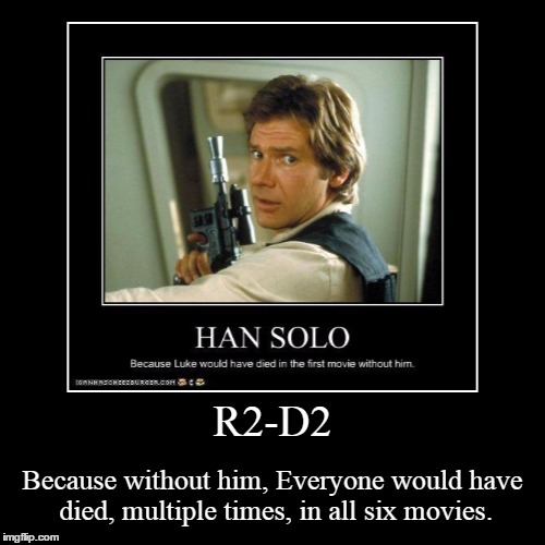 R2-D2 | Because without him, Everyone would have died, multiple times, in all six movies. | image tagged in funny,demotivationals,star wars,han solo,r2d2 | made w/ Imgflip demotivational maker