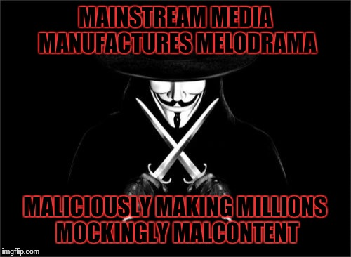 Amusing alliterative absurdities | MAINSTREAM MEDIA MANUFACTURES MELODRAMA MALICIOUSLY MAKING MILLIONS MOCKINGLY MALCONTENT | image tagged in memes,v for vendetta | made w/ Imgflip meme maker