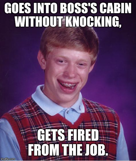 Bad Luck Brian Meme | GOES INTO BOSS'S CABIN WITHOUT KNOCKING, GETS FIRED FROM THE JOB. | image tagged in memes,bad luck brian | made w/ Imgflip meme maker