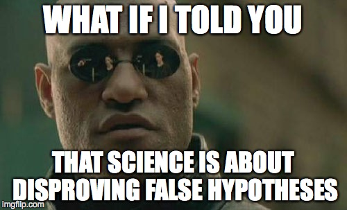 Matrix Morpheus Meme | WHAT IF I TOLD YOU THAT SCIENCE IS ABOUT DISPROVING FALSE HYPOTHESES | image tagged in memes,matrix morpheus | made w/ Imgflip meme maker