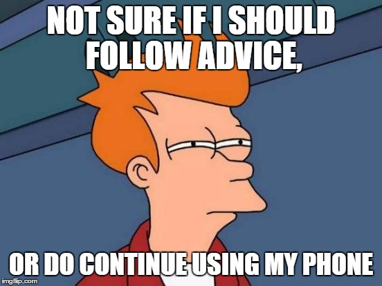 Futurama Fry Meme | NOT SURE IF I SHOULD FOLLOW ADVICE, OR DO CONTINUE USING MY PHONE | image tagged in memes,futurama fry | made w/ Imgflip meme maker