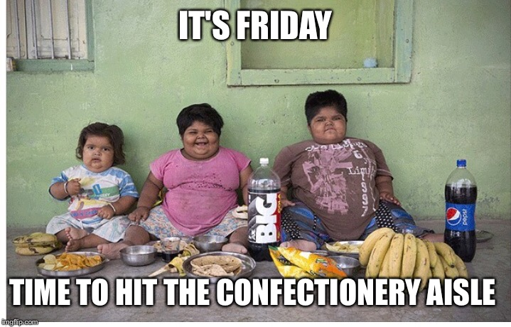 IT'S FRIDAY TIME TO HIT THE CONFECTIONERY AISLE | image tagged in fat kids | made w/ Imgflip meme maker
