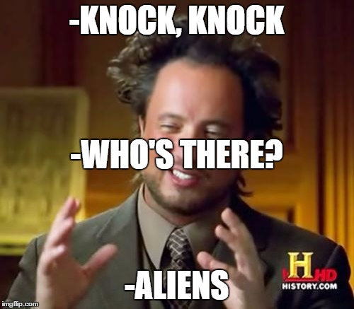 Ancient Aliens Meme | -KNOCK, KNOCK -ALIENS -WHO'S THERE? | image tagged in memes,ancient aliens | made w/ Imgflip meme maker