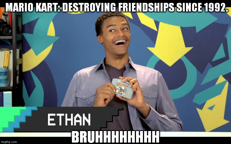 Ethan - Bruhhhhhh | MARIO KART: DESTROYING FRIENDSHIPS SINCE 1992. BRUHHHHHHHH | image tagged in bruh,ethan,mario kart,nintendo 64 | made w/ Imgflip meme maker