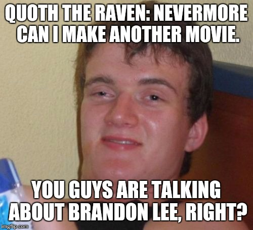 10 Guy Meme | QUOTH THE RAVEN: NEVERMORE CAN I MAKE ANOTHER MOVIE. YOU GUYS ARE TALKING ABOUT BRANDON LEE, RIGHT? | image tagged in memes,10 guy | made w/ Imgflip meme maker