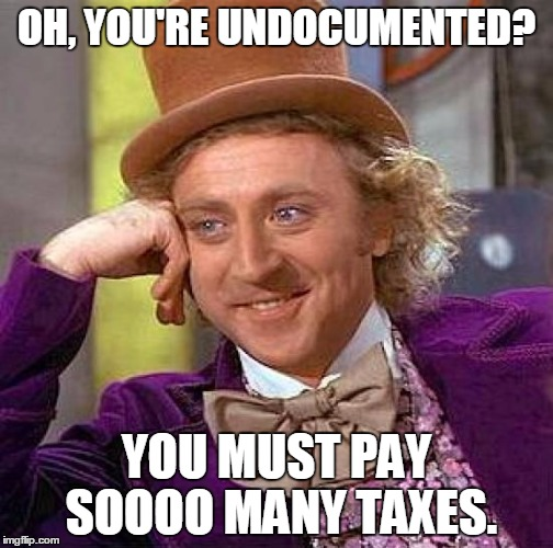 Immigrant Song | OH, YOU'RE UNDOCUMENTED? YOU MUST PAY SOOOO MANY TAXES. | image tagged in memes,creepy condescending wonka,immigration,truth,illegal,taxes | made w/ Imgflip meme maker