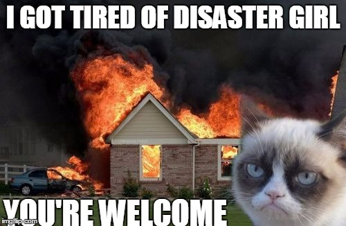 Burn Kitty Meme | I GOT TIRED OF DISASTER GIRL YOU'RE WELCOME | image tagged in memes,burn kitty | made w/ Imgflip meme maker