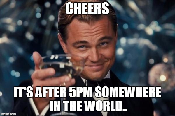 Leonardo Dicaprio Cheers Meme | CHEERS IT'S AFTER 5PM SOMEWHERE IN THE WORLD.. | image tagged in memes,leonardo dicaprio cheers | made w/ Imgflip meme maker