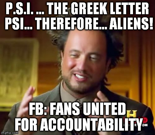 Ancient Aliens Meme | P.S.I. ... THE GREEK LETTER PSI... THEREFORE... ALIENS! FB: FANS UNITED FOR ACCOUNTABILITY | image tagged in memes,ancient aliens | made w/ Imgflip meme maker