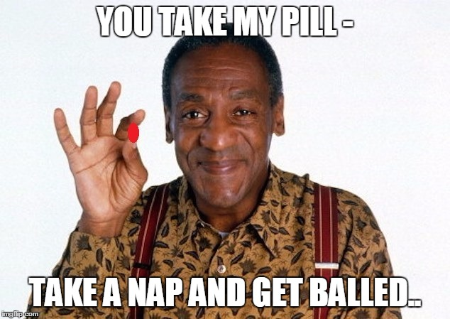 Bill Cosby Pill giver | YOU TAKE MY PILL - TAKE A NAP AND GET BALLED.. | image tagged in bill cosby pill giver | made w/ Imgflip meme maker