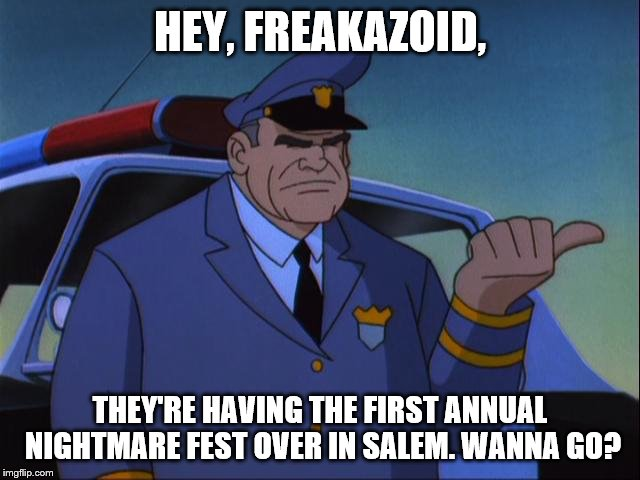 Cosgrove Wanna Get an X? | HEY, FREAKAZOID, THEY'RE HAVING THE FIRST ANNUAL NIGHTMARE FEST OVER IN SALEM. WANNA GO? | image tagged in cosgrove wanna get an x | made w/ Imgflip meme maker