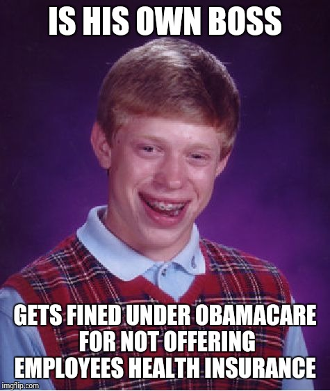 Bad Luck Brian Meme | IS HIS OWN BOSS GETS FINED UNDER OBAMACARE FOR NOT OFFERING EMPLOYEES HEALTH INSURANCE | image tagged in memes,bad luck brian | made w/ Imgflip meme maker