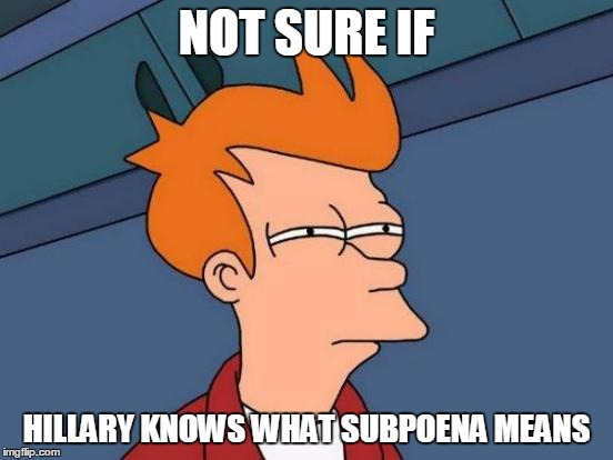 Futurama Fry Meme | NOT SURE IF HILLARY KNOWS WHAT SUBPOENA MEANS | image tagged in memes,futurama fry | made w/ Imgflip meme maker