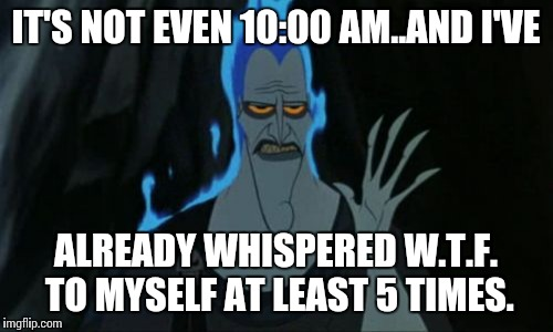 Hercules Hades | IT'S NOT EVEN 10:00 AM..AND I'VE ALREADY WHISPERED W.T.F. TO MYSELF AT LEAST 5 TIMES. | image tagged in memes,hercules hades | made w/ Imgflip meme maker