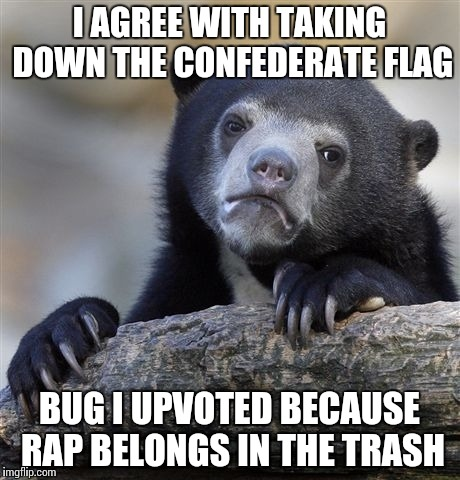 Confession Bear Meme | I AGREE WITH TAKING DOWN THE CONFEDERATE FLAG BUG I UPVOTED BECAUSE RAP BELONGS IN THE TRASH | image tagged in memes,confession bear | made w/ Imgflip meme maker