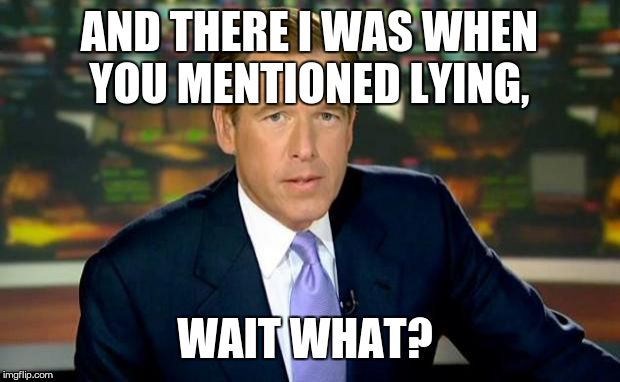 Brian Williams Was There Meme | AND THERE I WAS WHEN YOU MENTIONED LYING, WAIT WHAT? | image tagged in memes,brian williams was there | made w/ Imgflip meme maker