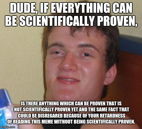 10 Guy Meme | DUDE, IF EVERYTHING CAN BE SCIENTIFICALLY PROVEN, IS THERE ANYTHING WHICH CAN BE PROVEN THAT IS NOT SCIENTIFICALLY PROVEN YET AND THE SAME F | image tagged in memes,10 guy | made w/ Imgflip meme maker