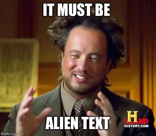 IT MUST BE ALIEN TEXT | image tagged in memes,ancient aliens | made w/ Imgflip meme maker