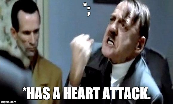 Hitler's Rant | *; *HAS A HEART ATTACK. | image tagged in hitler's rant | made w/ Imgflip meme maker
