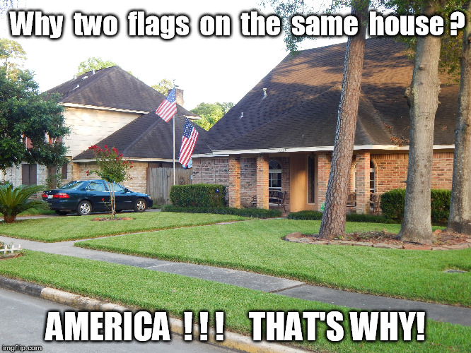America, That's why! | Why  two  flags  on  the  same  house ? AMERICA  ! ! !    THAT'S WHY! | image tagged in america,american flag,usa | made w/ Imgflip meme maker