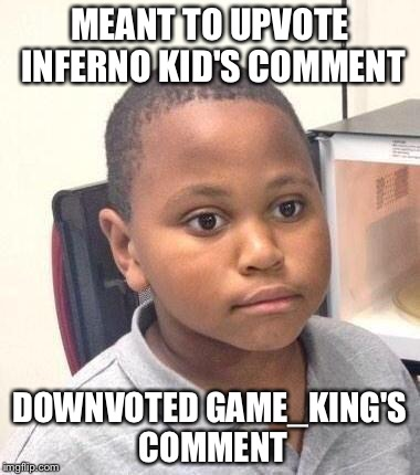 MEANT TO UPVOTE INFERNO KID'S COMMENT DOWNVOTED GAME_KING'S COMMENT | made w/ Imgflip meme maker