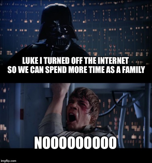 Star Wars No Meme | LUKE I TURNED OFF THE INTERNET SO WE CAN SPEND MORE TIME AS A FAMILY NOOOOOOOOO | image tagged in memes,star wars no,family,grandma finds the internet,scumbag steve | made w/ Imgflip meme maker