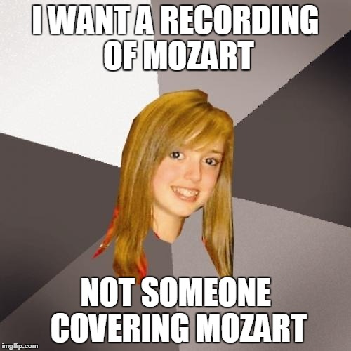 Musically Oblivious 8th Grader | I WANT A RECORDING OF MOZART NOT SOMEONE COVERING MOZART | image tagged in memes,musically oblivious 8th grader,AdviceAnimals | made w/ Imgflip meme maker