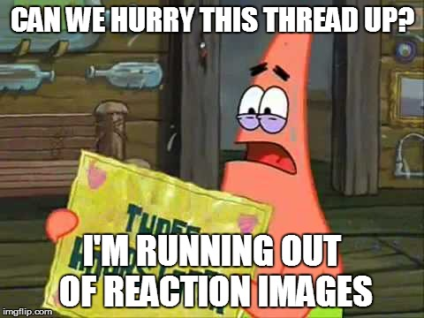 Can we hurry this up? | CAN WE HURRY THIS THREAD UP? I'M RUNNING OUT OF REACTION IMAGES | image tagged in spongebob,patrick,reaction image,thread | made w/ Imgflip meme maker