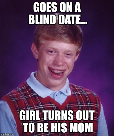 Better Luck Next Time, Buddy | GOES ON A BLIND DATE... GIRL TURNS OUT TO BE HIS MOM | image tagged in memes,bad luck brian | made w/ Imgflip meme maker