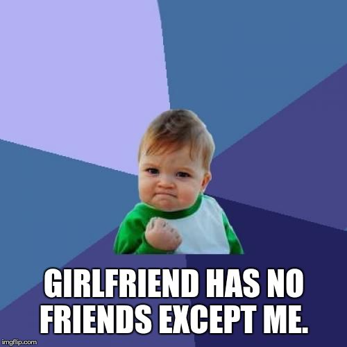 Success Kid Meme | GIRLFRIEND HAS NO FRIENDS EXCEPT ME. | image tagged in memes,success kid | made w/ Imgflip meme maker