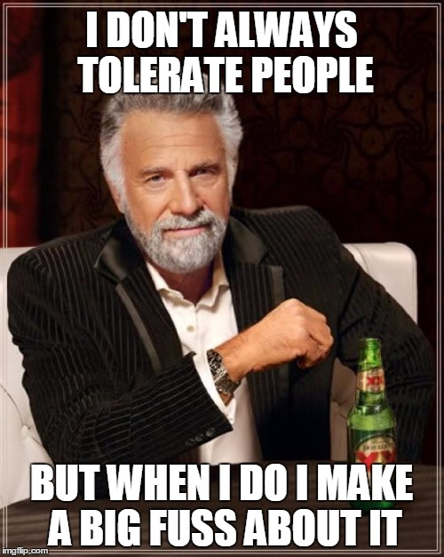 The Most Interesting Man In The World Meme | I DON'T ALWAYS TOLERATE PEOPLE BUT WHEN I DO I MAKE A BIG FUSS ABOUT IT | image tagged in memes,the most interesting man in the world | made w/ Imgflip meme maker