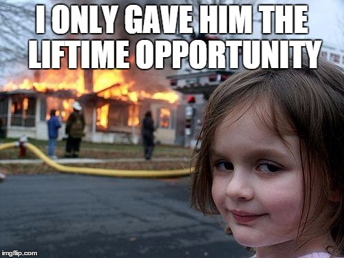Disaster Girl Meme | I ONLY GAVE HIM THE LIFTIME OPPORTUNITY | image tagged in memes,disaster girl | made w/ Imgflip meme maker