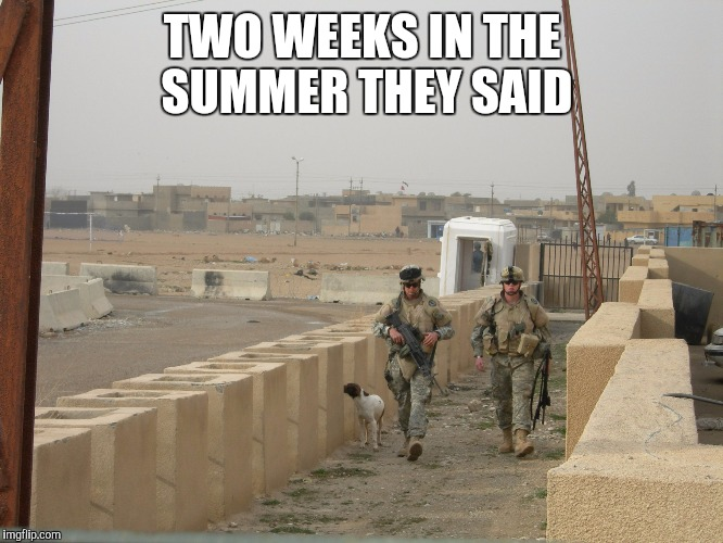 Two Weeks in the Summer They Said. | TWO WEEKS IN THE SUMMER THEY SAID | image tagged in iraq war,national guard | made w/ Imgflip meme maker