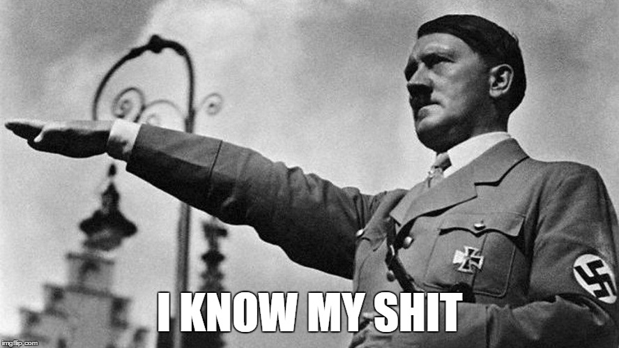 Heil Hitler | I KNOW MY SHIT | image tagged in heil hitler | made w/ Imgflip meme maker