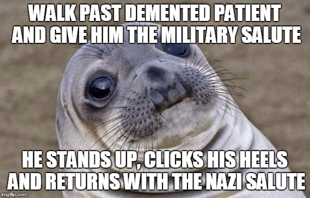 Awkward Moment Sealion Meme | WALK PAST DEMENTED PATIENT AND GIVE HIM THE MILITARY SALUTE HE STANDS UP, CLICKS HIS HEELS AND RETURNS WITH THE NAZI SALUTE | image tagged in memes,awkward moment sealion,AdviceAnimals | made w/ Imgflip meme maker