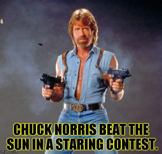 Chuck Norris Guns Meme | CHUCK NORRIS BEAT THE SUN IN A STARING CONTEST. | image tagged in chuck norris | made w/ Imgflip meme maker