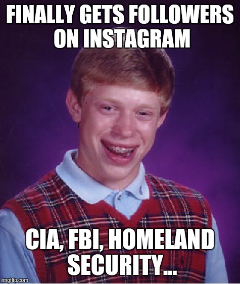 Bad Luck Brian Meme | FINALLY GETS FOLLOWERS ON INSTAGRAM CIA, FBI, HOMELAND SECURITY... | image tagged in memes,bad luck brian | made w/ Imgflip meme maker