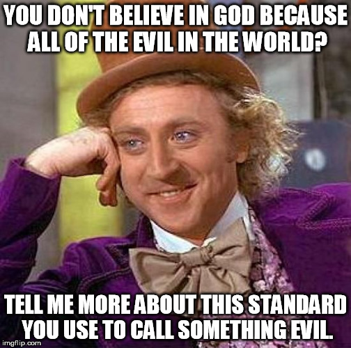 That old argument of evil | YOU DON'T BELIEVE IN GOD BECAUSE ALL OF THE EVIL IN THE WORLD? TELL ME MORE ABOUT THIS STANDARD YOU USE TO CALL SOMETHING EVIL. | image tagged in memes,creepy condescending wonka,evil,god,religion,philosophy | made w/ Imgflip meme maker