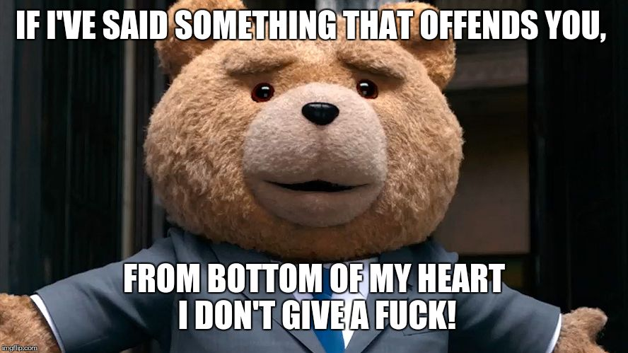 IF I'VE SAID SOMETHING THAT OFFENDS YOU, FROM BOTTOM OF MY HEART I DON'T GIVE A F**K! | made w/ Imgflip meme maker