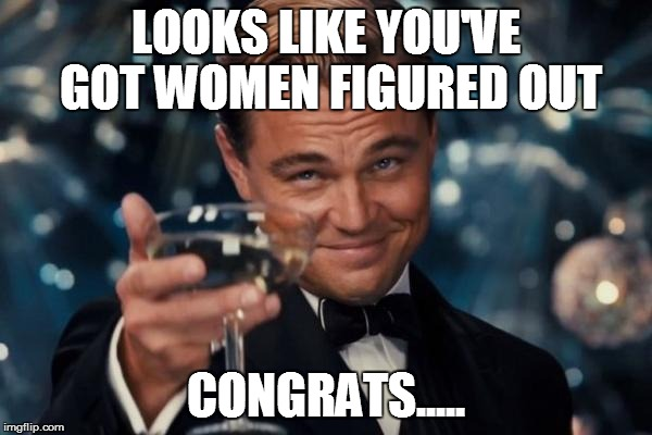Leonardo Dicaprio Cheers Meme | LOOKS LIKE YOU'VE GOT WOMEN FIGURED OUT CONGRATS..... | image tagged in memes,leonardo dicaprio cheers | made w/ Imgflip meme maker