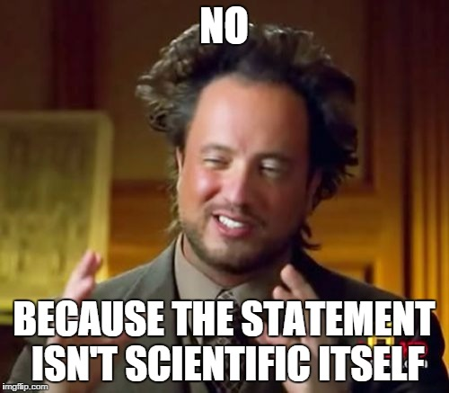 Ancient Aliens Meme | NO BECAUSE THE STATEMENT ISN'T SCIENTIFIC ITSELF | image tagged in memes,ancient aliens | made w/ Imgflip meme maker