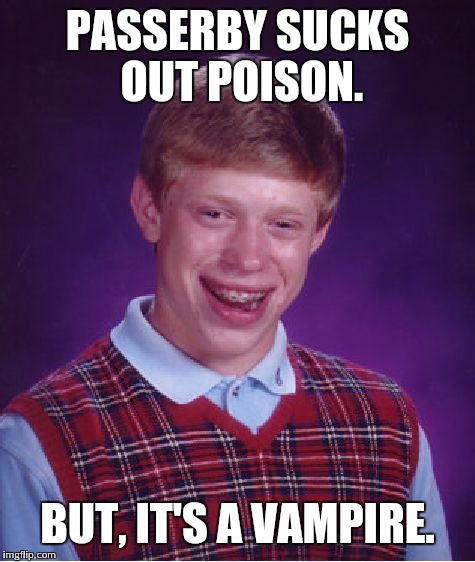 Bad Luck Brian Meme | PASSERBY SUCKS OUT POISON. BUT, IT'S A VAMPIRE. | image tagged in memes,bad luck brian | made w/ Imgflip meme maker