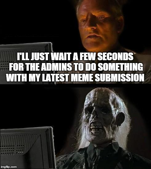 Ill Just Wait Here Meme | I'LL JUST WAIT A FEW SECONDS FOR THE ADMINS TO DO SOMETHING WITH MY LATEST MEME SUBMISSION | image tagged in memes,ill just wait here | made w/ Imgflip meme maker